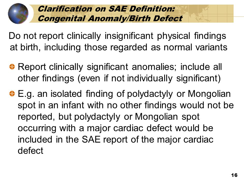 Clarification on SAE Definition: Congenital Anomaly/Birth Defect Do not report clinically insignificant physical findings at birth, including those regarded as normal variants Report clinically significant anomalies; include all other findings (even if not individually significant) E.g.