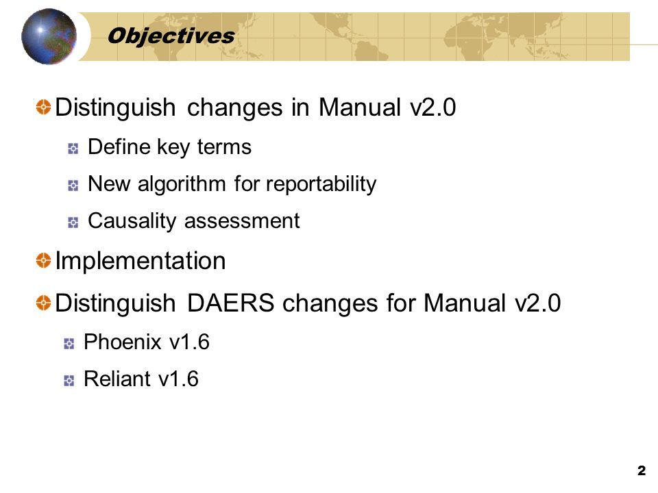 2 Objectives Distinguish changes in Manual v2.0 Define key terms New algorithm for reportability Causality assessment Implementation Distinguish DAERS changes for Manual v2.0 Phoenix v1.6 Reliant v1.6