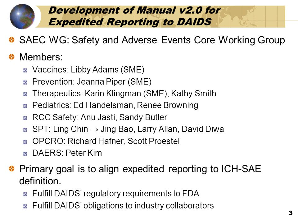 Development of Manual v2.0 for Expedited Reporting to DAIDS SAEC WG: Safety and Adverse Events Core Working Group Members: Vaccines: Libby Adams (SME) Prevention: Jeanna Piper (SME) Therapeutics: Karin Klingman (SME), Kathy Smith Pediatrics: Ed Handelsman, Renee Browning RCC Safety: Anu Jasti, Sandy Butler SPT: Ling Chin  Jing Bao, Larry Allan, David Diwa OPCRO: Richard Hafner, Scott Proestel DAERS: Peter Kim Primary goal is to align expedited reporting to ICH-SAE definition.