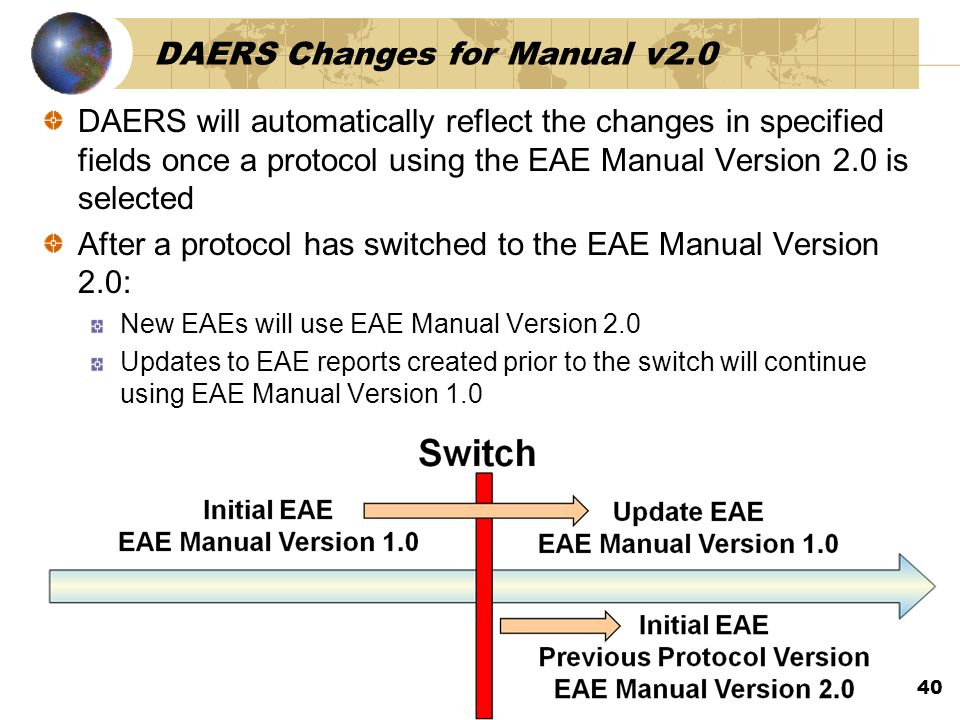 DAERS Changes for Manual v2.0 DAERS will automatically reflect the changes in specified fields once a protocol using the EAE Manual Version 2.0 is selected After a protocol has switched to the EAE Manual Version 2.0: New EAEs will use EAE Manual Version 2.0 Updates to EAE reports created prior to the switch will continue using EAE Manual Version 1.0 40