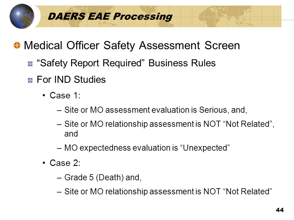 44 DAERS EAE Processing Medical Officer Safety Assessment Screen Safety Report Required Business Rules For IND Studies Case 1: –Site or MO assessment evaluation is Serious, and, –Site or MO relationship assessment is NOT Not Related , and –MO expectedness evaluation is Unexpected Case 2: –Grade 5 (Death) and, –Site or MO relationship assessment is NOT Not Related