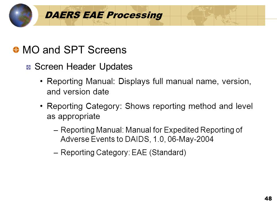 48 DAERS EAE Processing MO and SPT Screens Screen Header Updates Reporting Manual: Displays full manual name, version, and version date Reporting Category: Shows reporting method and level as appropriate –Reporting Manual: Manual for Expedited Reporting of Adverse Events to DAIDS, 1.0, 06-May-2004 –Reporting Category: EAE (Standard)