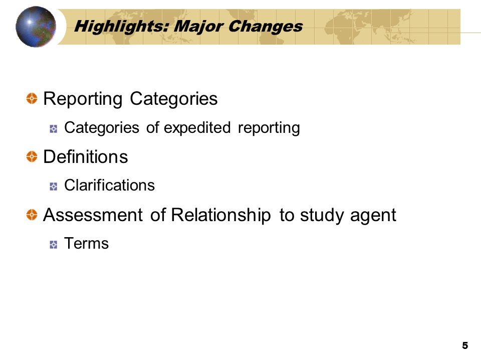 Highlights: Major Changes Reporting Categories Categories of expedited reporting Definitions Clarifications Assessment of Relationship to study agent Terms 5