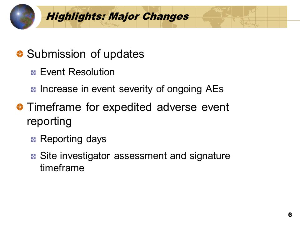 Highlights: Major Changes Submission of updates Event Resolution Increase in event severity of ongoing AEs Timeframe for expedited adverse event reporting Reporting days Site investigator assessment and signature timeframe 6