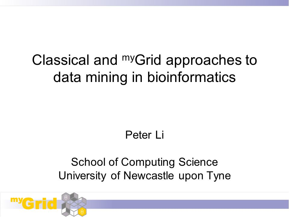 Classical and my Grid approaches to data mining in bioinformatics Peter Li School of Computing Science University of Newcastle upon Tyne
