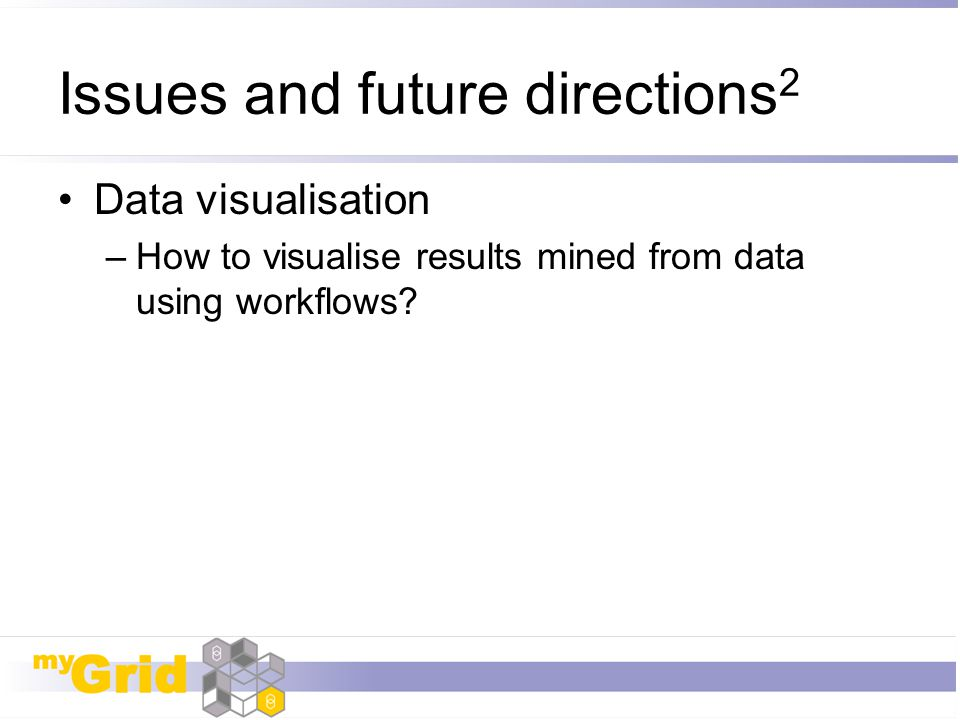 Issues and future directions 2 Data visualisation –How to visualise results mined from data using workflows?