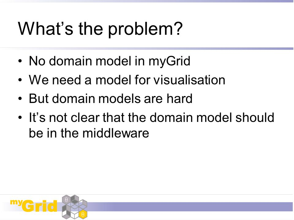 What's the problem? No domain model in myGrid We need a model for visualisation But domain models are hard It's not clear that the domain model should
