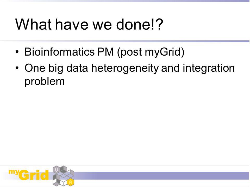 What have we done!? Bioinformatics PM (post myGrid) One big data heterogeneity and integration problem