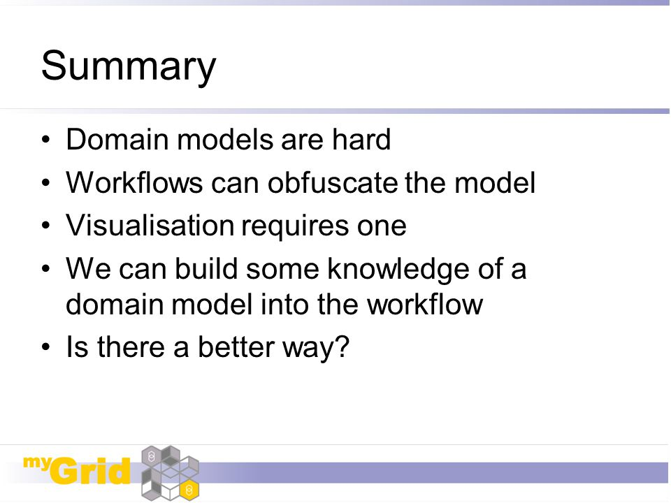 Summary Domain models are hard Workflows can obfuscate the model Visualisation requires one We can build some knowledge of a domain model into the wor