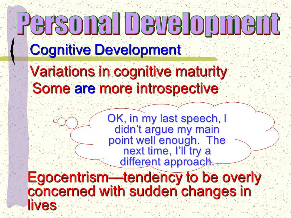 Cognitive Development Thinking patterns characteristic of adults emerge Respond to hypothetical questions understand abstract principles that deal with analogies & metaphors Deal with overpowering emotional feelings through rationalization Process where individual seeks to explain an often unpleasant emotion or behavior in a way that will preserve his/her self-esteem