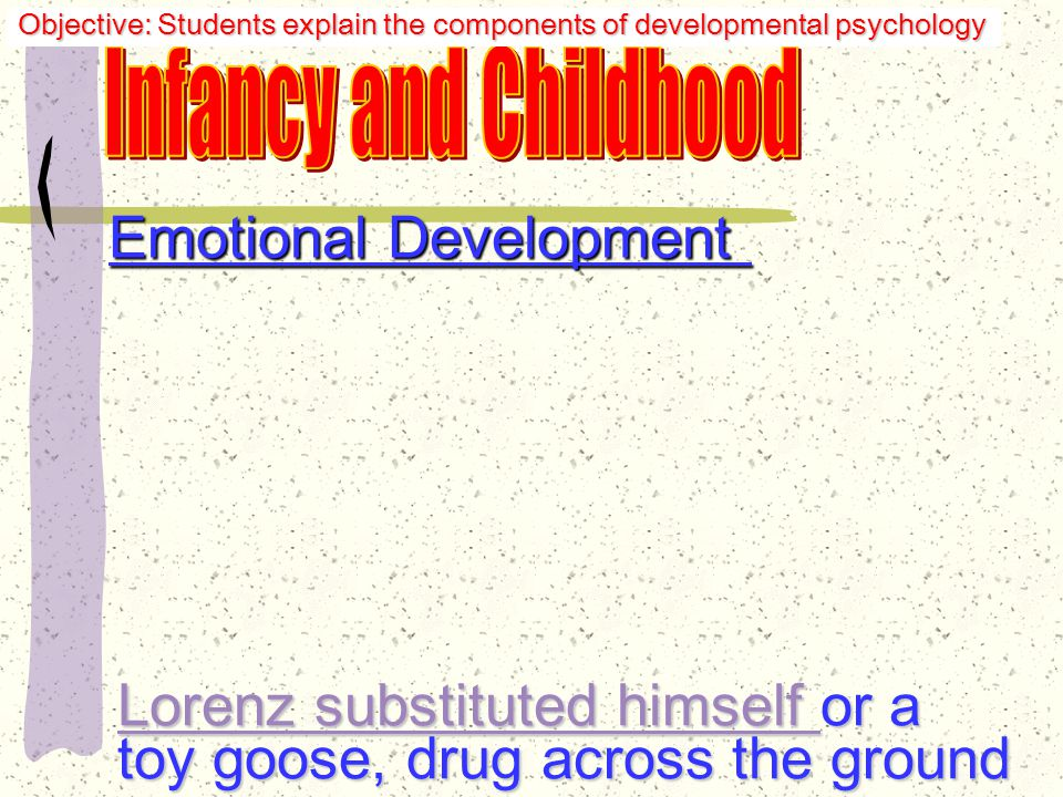 Emotional Development Lorenz--goslings learned most easily during the critical period: 13-16 hours after birth Objective: Students explain the components of developmental psychology