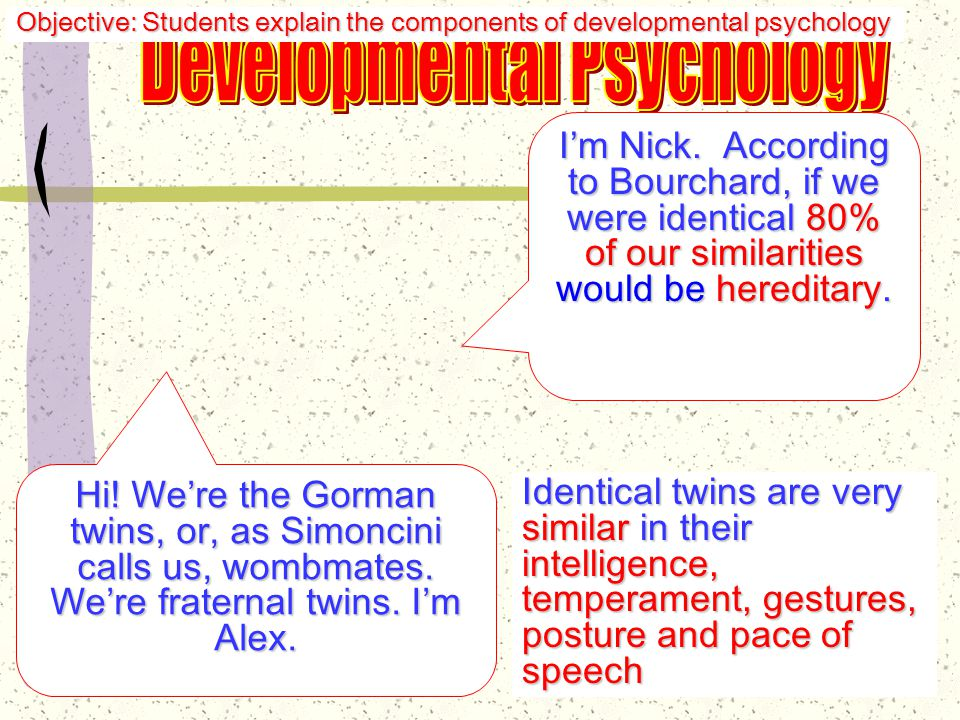 Theory of Mind: Theory of Mind: an awareness that other people's behavior may be influenced by people's behavior may be influenced by beliefs, desires, and emotions that differ beliefs, desires, and emotions that differ from one's own—those mental processes from one's own—those mental processes underlie behavior underlie behavior Objective: Students explain the components of developmental psychology