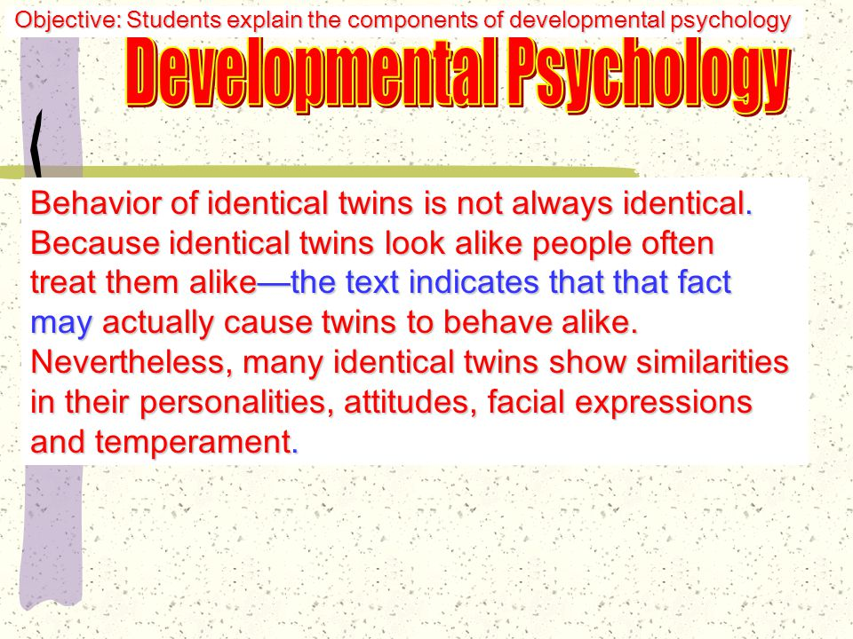 Erik Erikson Development is a lifelong process People develop depending on how other people respond to their efforts Develop sense of autonomy if efforts are applauded; doubts value of achievements if ignored or punished Objective: Students explain the components of developmental psychology