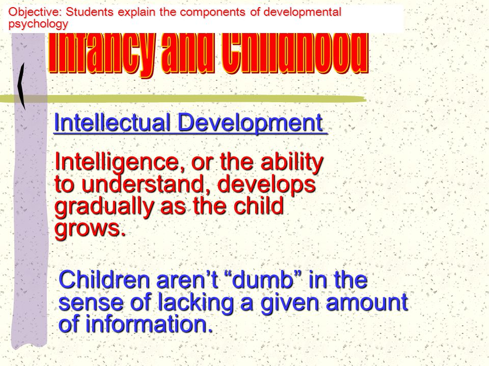 Intellectual Development Jean Piaget Swiss psychologist Studied intellectual development of children Most influential of child psychologists Objective: Students explain the components of developmental psychology
