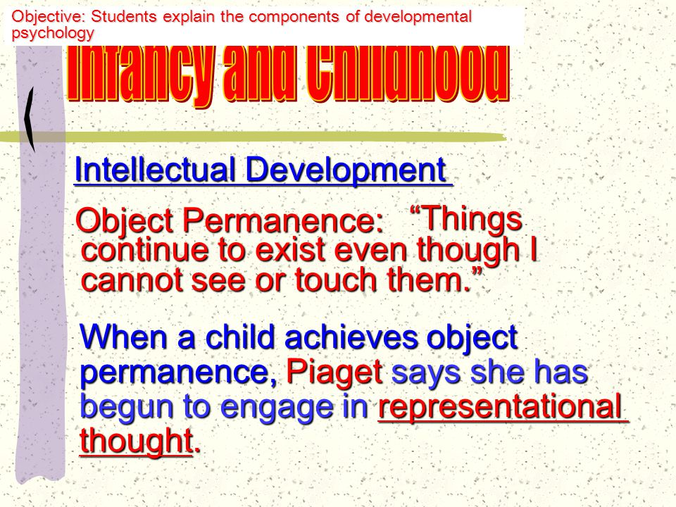 Intellectual Development Object Permanence Latter step is major-- the child has the child has progressed from a stage where her own actions were the center of the world to one where she realizes that people and objects are independent of her actions.
