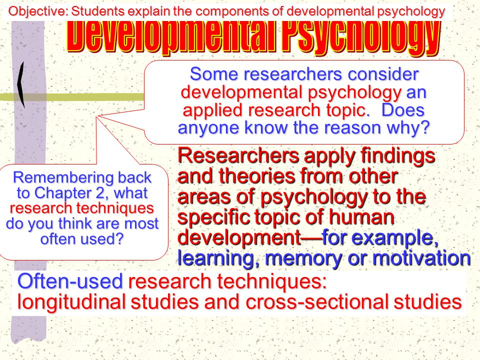 The specialized study of how an individual's physical, social, emotional, moral, and intellectual development occurs in sequential interrelated stages throughout the life cycle Objective: Students explain the components of developmental psychology