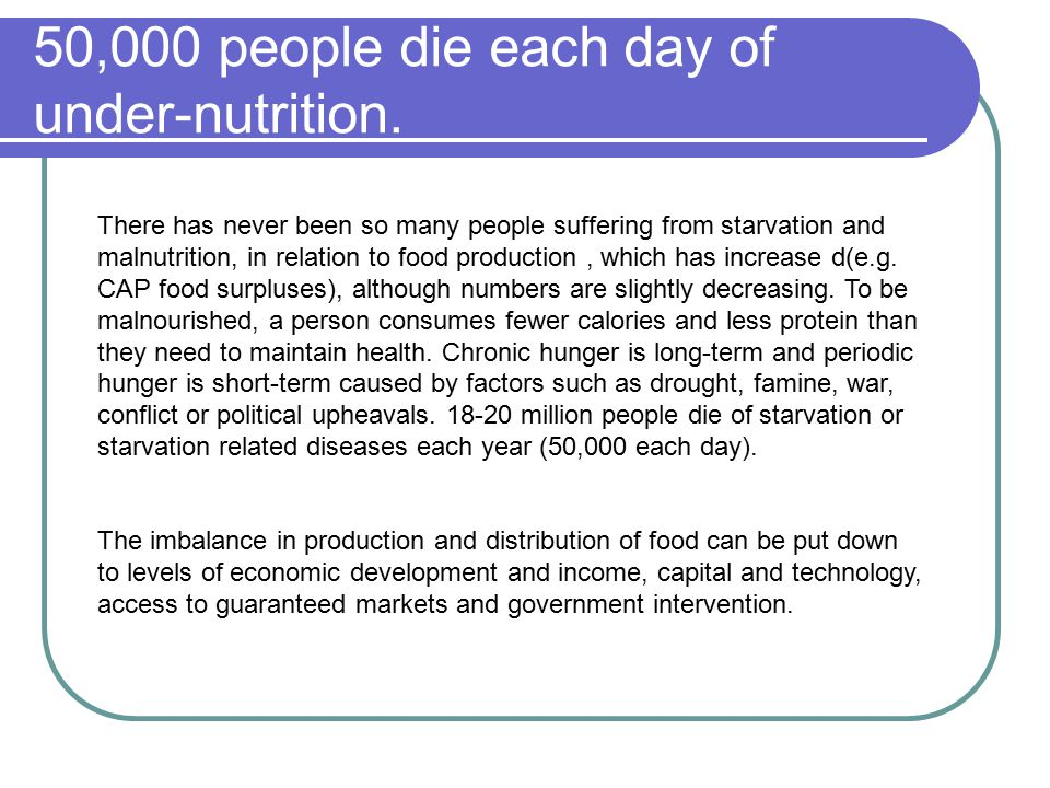 50,000 people die each day of under-nutrition. There has never been so many people suffering from starvation and malnutrition, in relation to food pro