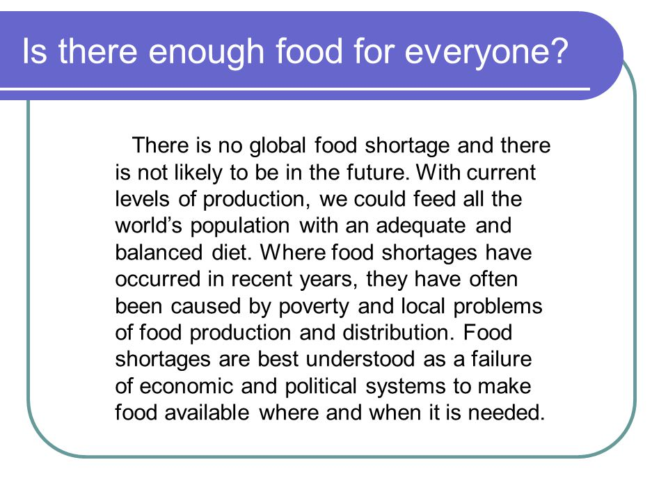 Is there enough food for everyone? There is no global food shortage and there is not likely to be in the future. With current levels of production, we