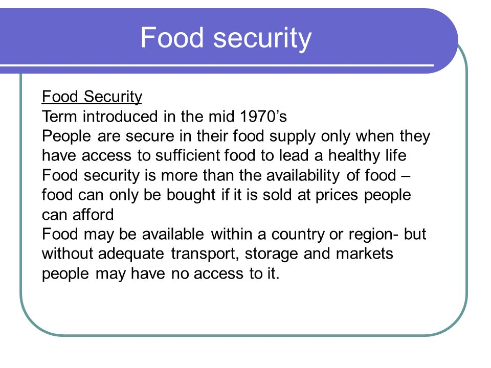 Food security Food Security Term introduced in the mid 1970's People are secure in their food supply only when they have access to sufficient food to lead a healthy life Food security is more than the availability of food – food can only be bought if it is sold at prices people can afford Food may be available within a country or region- but without adequate transport, storage and markets people may have no access to it.