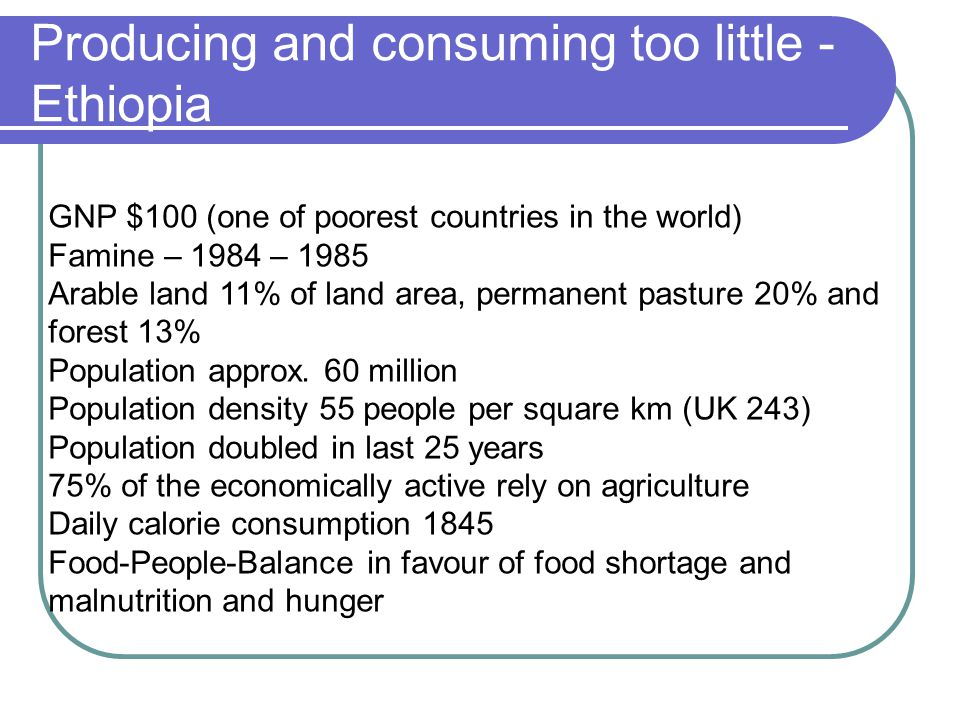 Producing and consuming too little - Ethiopia GNP $100 (one of poorest countries in the world) Famine – 1984 – 1985 Arable land 11% of land area, perm
