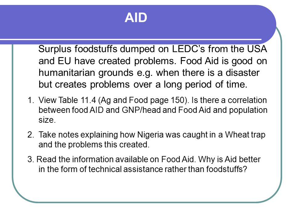 AID Surplus foodstuffs dumped on LEDC's from the USA and EU have created problems. Food Aid is good on humanitarian grounds e.g. when there is a disas