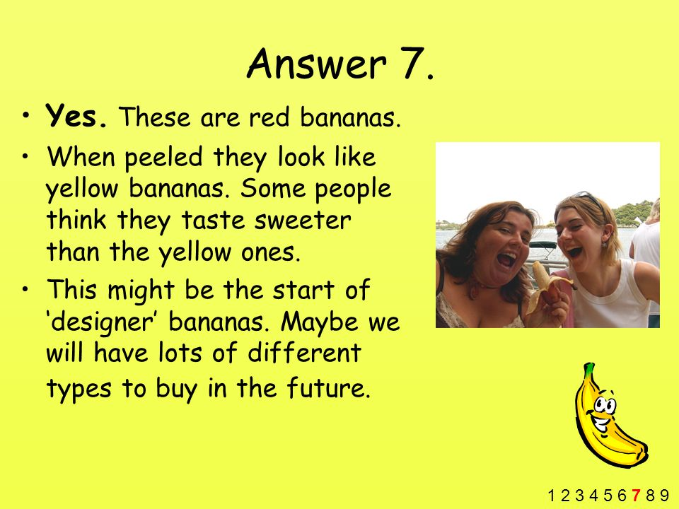 Answer 7. Yes. These are red bananas. When peeled they look like yellow bananas.