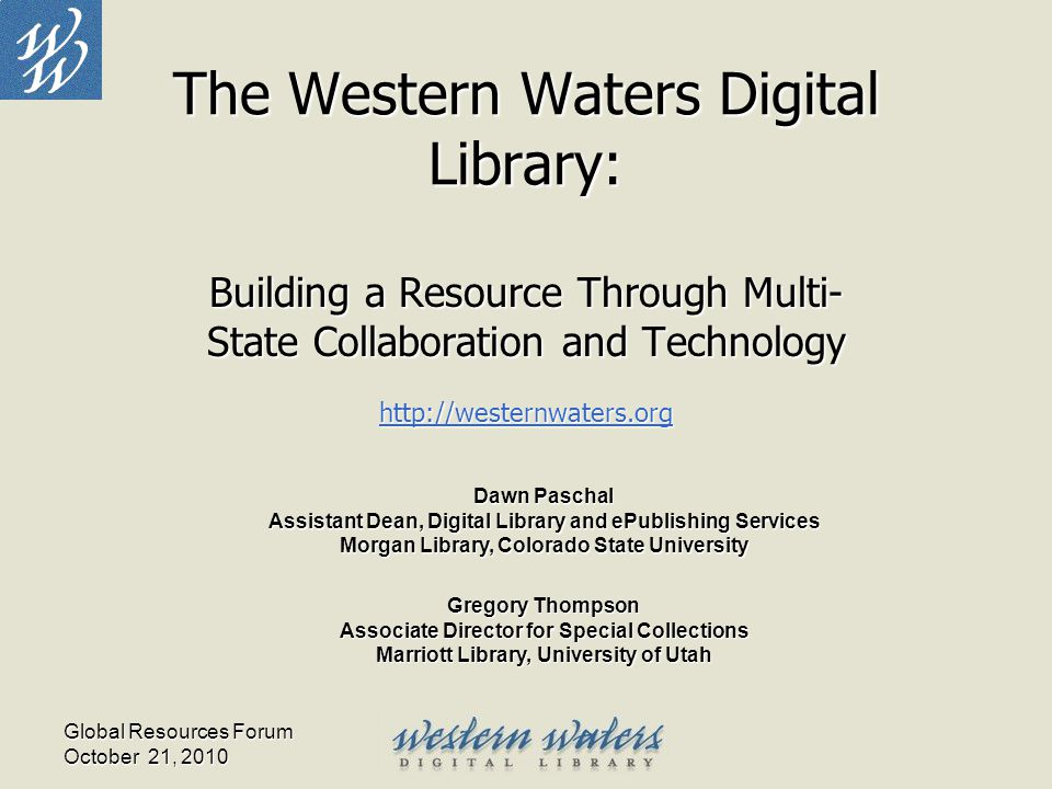 Global Resources Forum October 21, 2010 The Western Waters Digital Library: Building a Resource Through Multi- State Collaboration and Technology http