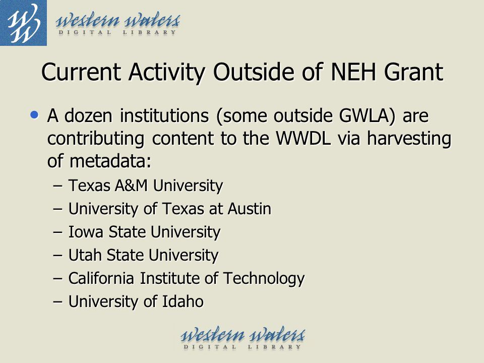 Current Activity Outside of NEH Grant A dozen institutions (some outside GWLA) are contributing content to the WWDL via harvesting of metadata: A doze