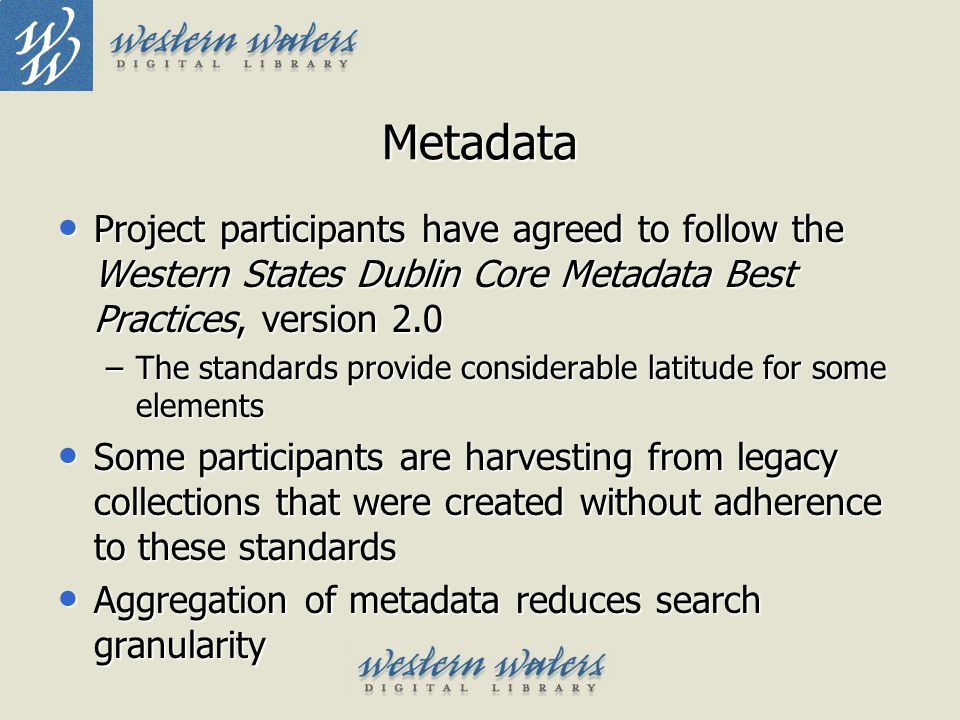 Metadata Project participants have agreed to follow the Western States Dublin Core Metadata Best Practices, version 2.0 Project participants have agre