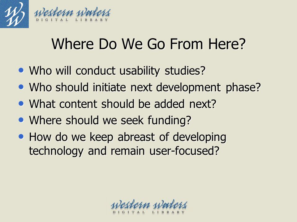 Where Do We Go From Here? Who will conduct usability studies? Who will conduct usability studies? Who should initiate next development phase? Who shou