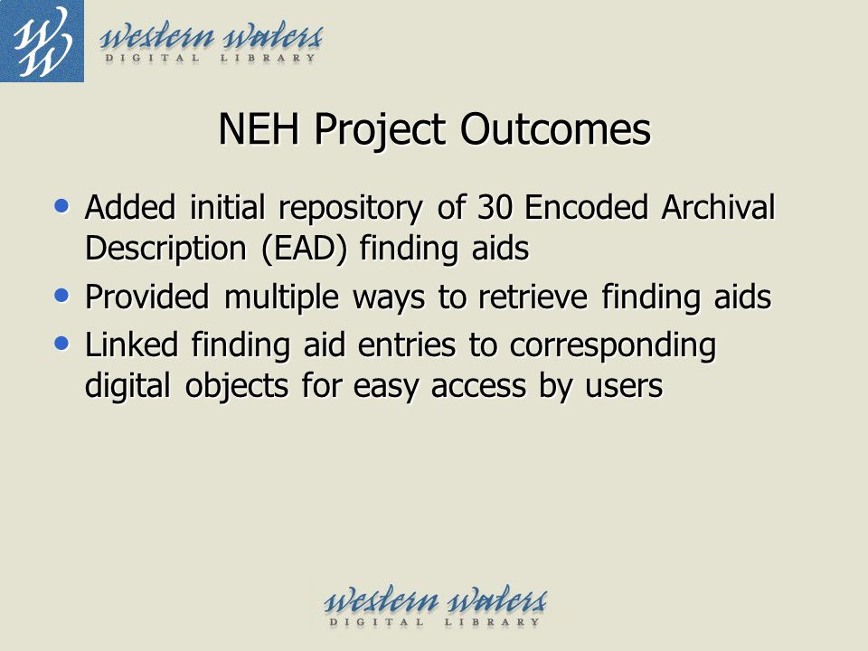 NEH Project Outcomes Added initial repository of 30 Encoded Archival Description (EAD) finding aids Added initial repository of 30 Encoded Archival De