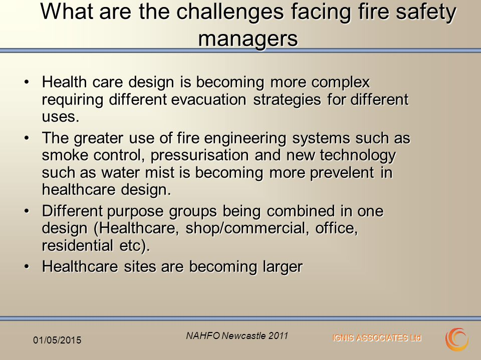 IGNIS ASSOCIATES Ltd What are the challenges facing fire safety managers Health care design is becoming more complex requiring different evacuation strategies for different uses.Health care design is becoming more complex requiring different evacuation strategies for different uses.