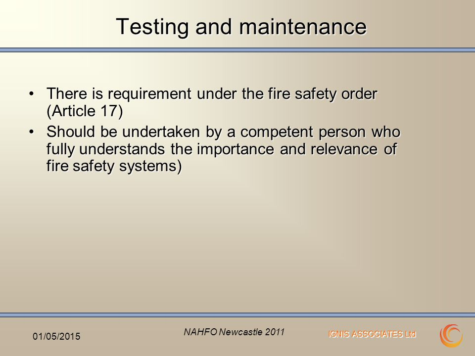IGNIS ASSOCIATES Ltd Testing and maintenance There is requirement under the fire safety order (Article 17)There is requirement under the fire safety order (Article 17) Should be undertaken by a competent person who fully understands the importance and relevance of fire safety systems)Should be undertaken by a competent person who fully understands the importance and relevance of fire safety systems) 01/05/2015 NAHFO Newcastle 2011