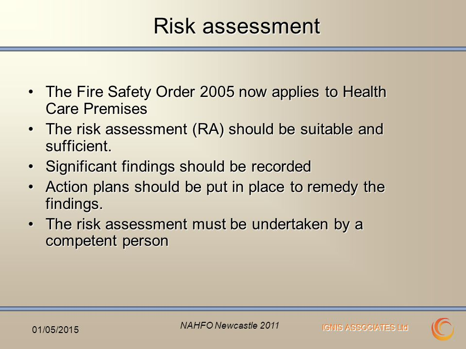 IGNIS ASSOCIATES Ltd Risk assessment The Fire Safety Order 2005 now applies to Health Care PremisesThe Fire Safety Order 2005 now applies to Health Care Premises The risk assessment (RA) should be suitable and sufficient.The risk assessment (RA) should be suitable and sufficient.