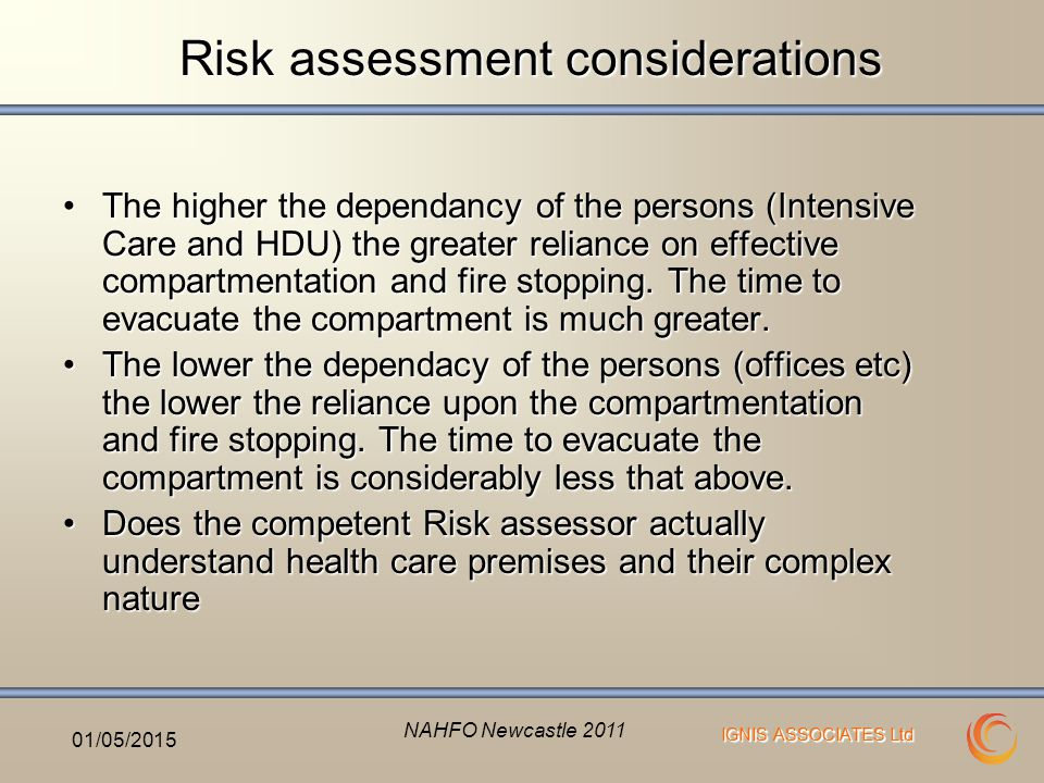 IGNIS ASSOCIATES Ltd Risk assessment considerations The higher the dependancy of the persons (Intensive Care and HDU) the greater reliance on effective compartmentation and fire stopping.