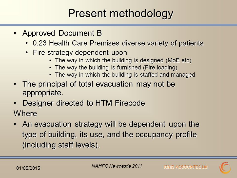 IGNIS ASSOCIATES Ltd Present methodology Approved Document BApproved Document B 0.23 Health Care Premises diverse variety of patients0.23 Health Care Premises diverse variety of patients Fire strategy dependent uponFire strategy dependent upon The way in which the building is designed (MoE etc)The way in which the building is designed (MoE etc) The way the building is furnished (Fire loading)The way the building is furnished (Fire loading) The way in which the building is staffed and managedThe way in which the building is staffed and managed The principal of total evacuation may not be appropriate.The principal of total evacuation may not be appropriate.