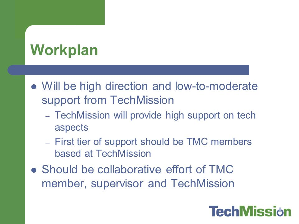 Workplan Will be high direction and low-to-moderate support from TechMission – TechMission will provide high support on tech aspects – First tier of support should be TMC members based at TechMission Should be collaborative effort of TMC member, supervisor and TechMission
