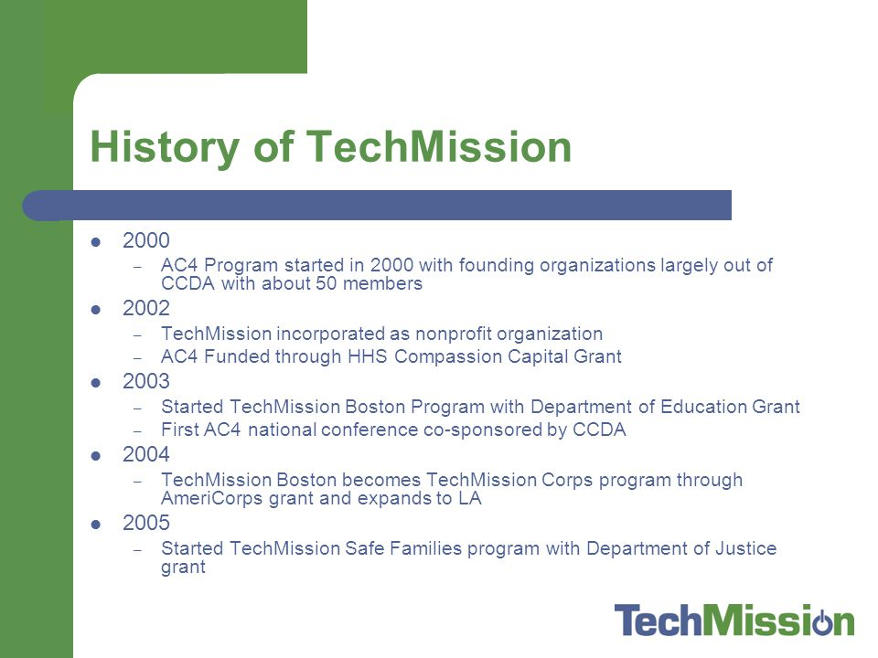 History of TechMission 2000 – AC4 Program started in 2000 with founding organizations largely out of CCDA with about 50 members 2002 – TechMission incorporated as nonprofit organization – AC4 Funded through HHS Compassion Capital Grant 2003 – Started TechMission Boston Program with Department of Education Grant – First AC4 national conference co-sponsored by CCDA 2004 – TechMission Boston becomes TechMission Corps program through AmeriCorps grant and expands to LA 2005 – Started TechMission Safe Families program with Department of Justice grant