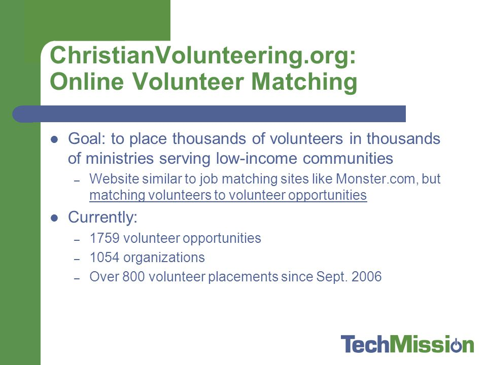ChristianVolunteering.org: Online Volunteer Matching Goal: to place thousands of volunteers in thousands of ministries serving low-income communities – Website similar to job matching sites like Monster.com, but matching volunteers to volunteer opportunities Currently: – 1759 volunteer opportunities – 1054 organizations – Over 800 volunteer placements since Sept.