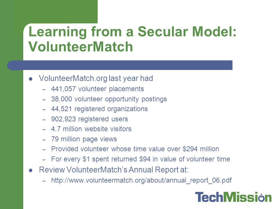 Learning from a Secular Model: VolunteerMatch VolunteerMatch.org last year had – 441,057 volunteer placements – 38,000 volunteer opportunity postings – 44,521 registered organizations – 902,923 registered users – 4.7 million website visitors – 79 million page views – Provided volunteer whose time value over $294 million – For every $1 spent returned $94 in value of volunteer time Review VolunteerMatch's Annual Report at: – http://www.volunteermatch.org/about/annual_report_06.pdf