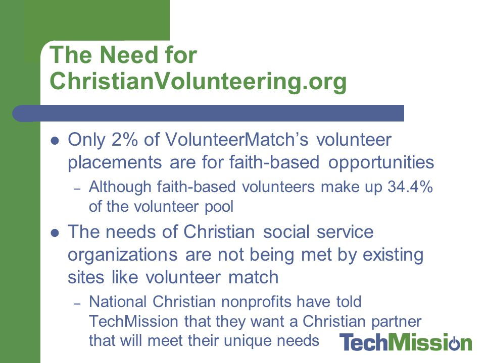 The Need for ChristianVolunteering.org Only 2% of VolunteerMatch's volunteer placements are for faith-based opportunities – Although faith-based volunteers make up 34.4% of the volunteer pool The needs of Christian social service organizations are not being met by existing sites like volunteer match – National Christian nonprofits have told TechMission that they want a Christian partner that will meet their unique needs