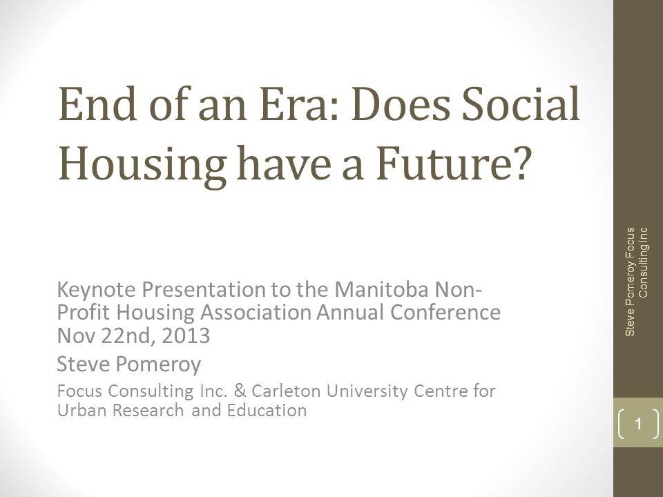 End of an Era: Does Social Housing have a Future? Keynote Presentation to the Manitoba Non- Profit Housing Association Annual Conference Nov 22nd, 201