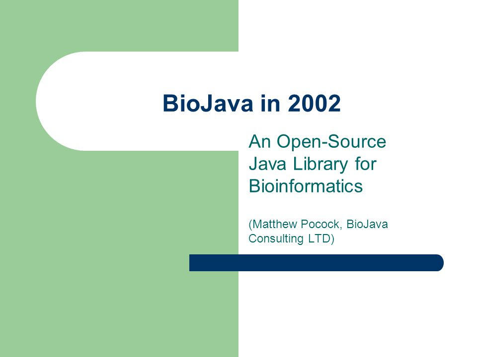BioJava in 2002 An Open-Source Java Library for Bioinformatics (Matthew Pocock, BioJava Consulting LTD)