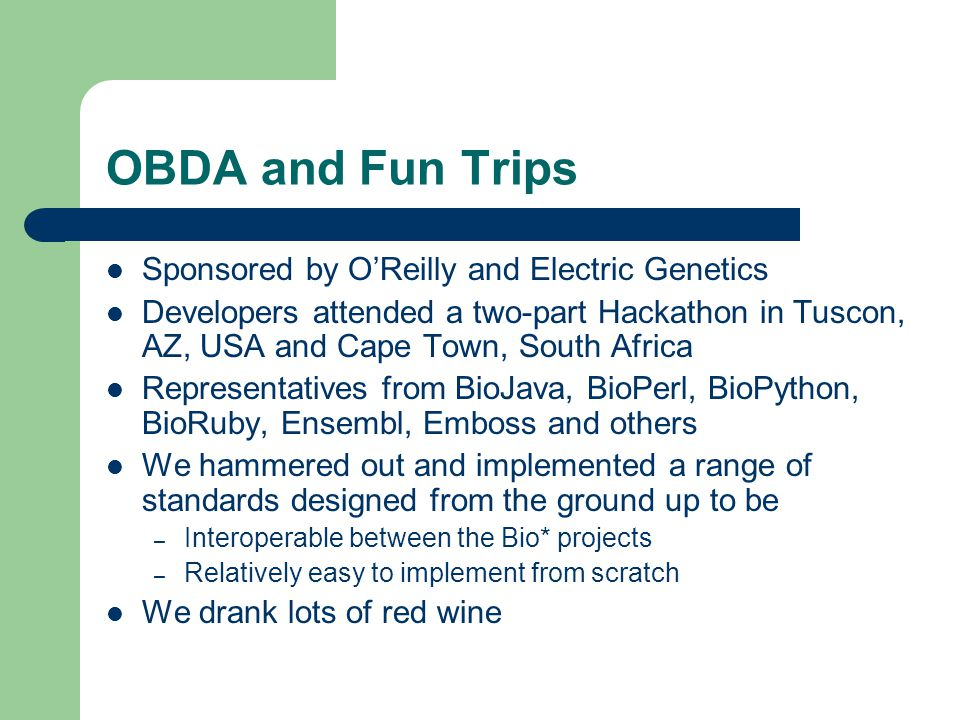 OBDA and Fun Trips Sponsored by O'Reilly and Electric Genetics Developers attended a two-part Hackathon in Tuscon, AZ, USA and Cape Town, South Africa Representatives from BioJava, BioPerl, BioPython, BioRuby, Ensembl, Emboss and others We hammered out and implemented a range of standards designed from the ground up to be – Interoperable between the Bio* projects – Relatively easy to implement from scratch We drank lots of red wine