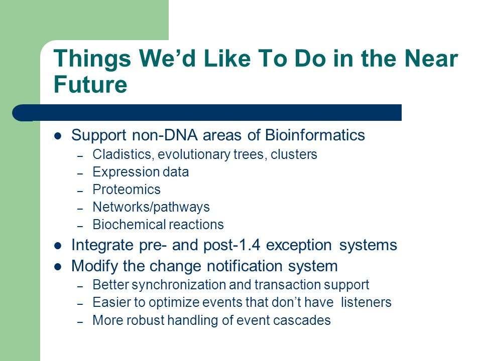 Things We'd Like To Do in the Near Future Support non-DNA areas of Bioinformatics – Cladistics, evolutionary trees, clusters – Expression data – Proteomics – Networks/pathways – Biochemical reactions Integrate pre- and post-1.4 exception systems Modify the change notification system – Better synchronization and transaction support – Easier to optimize events that don't have listeners – More robust handling of event cascades