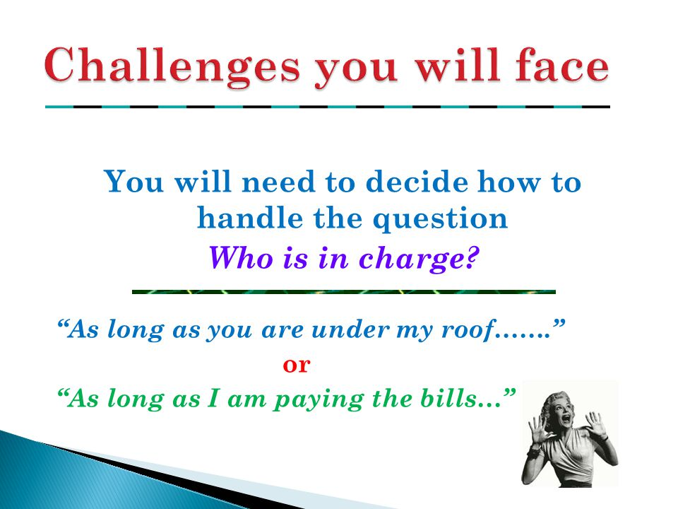 "You will need to decide how to handle the question Who is in charge? ""As long as you are under my roof……."" or ""As long as I am paying the bills…"""