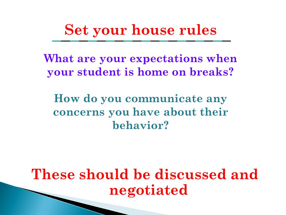 These should be discussed and negotiated Set your house rules What are your expectations when your student is home on breaks? How do you communicate a