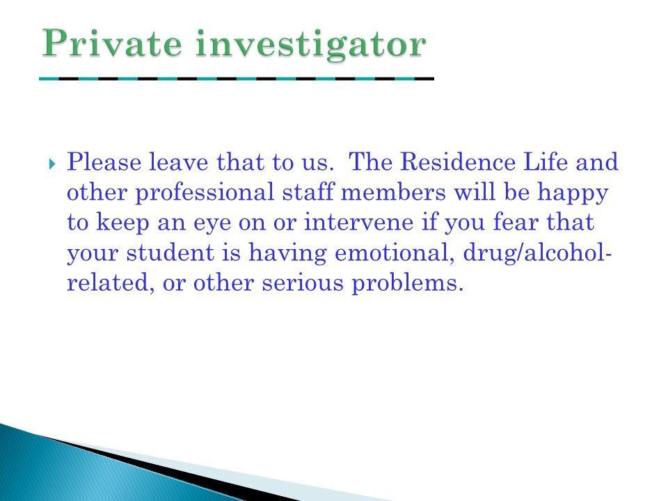  Please leave that to us. The Residence Life and other professional staff members will be happy to keep an eye on or intervene if you fear that your