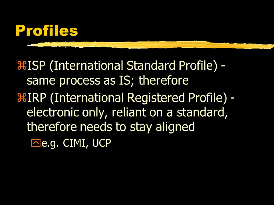 Profiles zISP (International Standard Profile) - same process as IS; therefore zIRP (International Registered Profile) - electronic only, reliant on a standard, therefore needs to stay aligned ye.g.