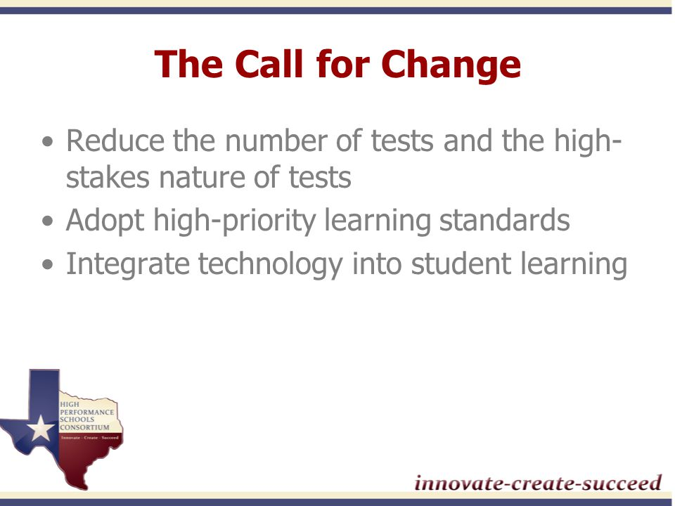 The Call for Change Reduce the number of tests and the high- stakes nature of tests Adopt high-priority learning standards Integrate technology into student learning